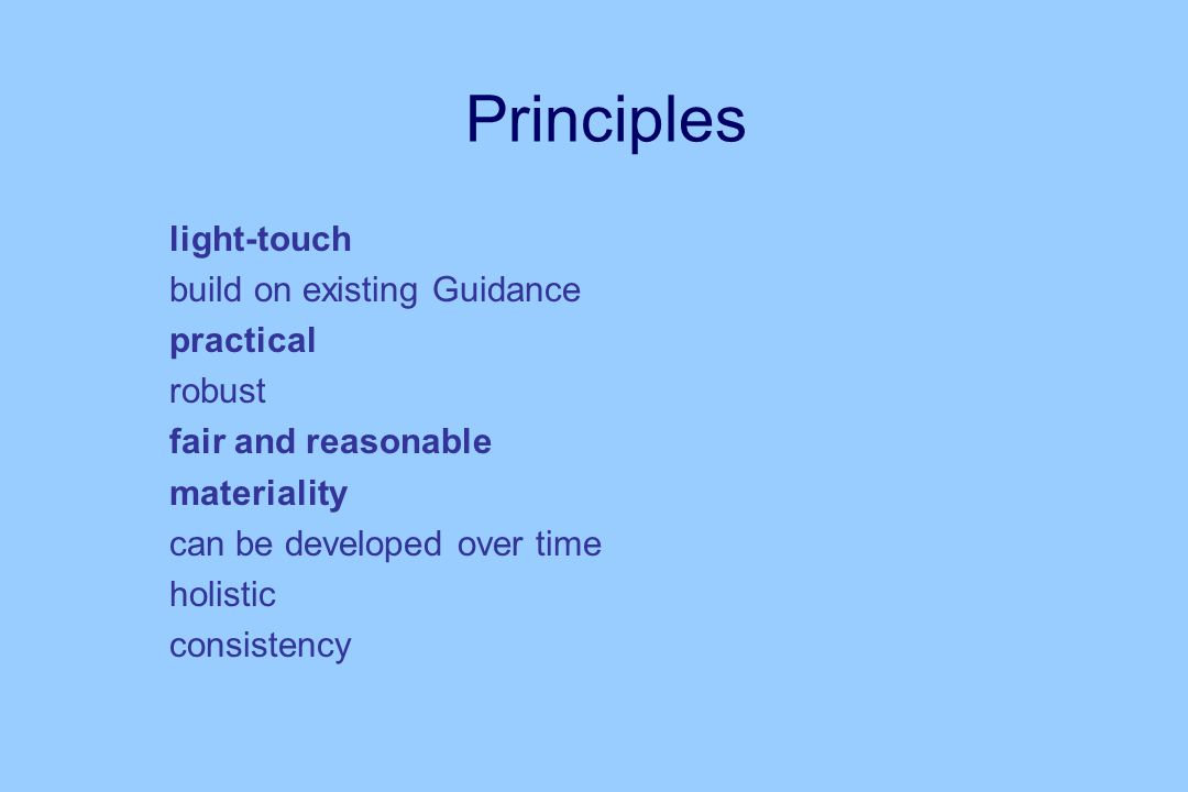 Principles n light-touch n build on existing Guidance n practical n robust n fair and reasonable n materiality n can be developed over time n holistic n consistency