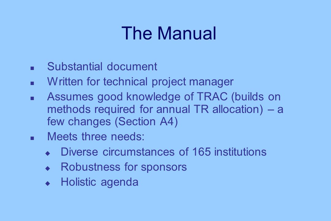 The Manual n Substantial document n Written for technical project manager n Assumes good knowledge of TRAC (builds on methods required for annual TR allocation) – a few changes (Section A4) n Meets three needs: u Diverse circumstances of 165 institutions u Robustness for sponsors u Holistic agenda
