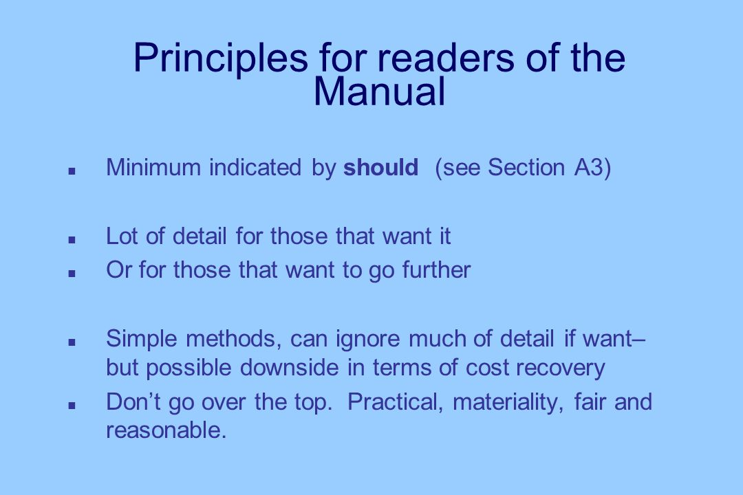 Principles for readers of the Manual n Minimum indicated by should (see Section A3) n Lot of detail for those that want it n Or for those that want to go further n Simple methods, can ignore much of detail if want– but possible downside in terms of cost recovery n Dont go over the top.