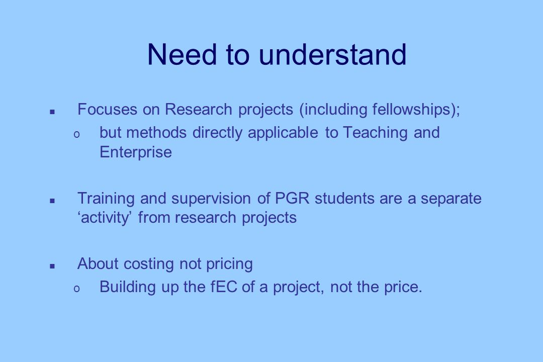 Need to understand n Focuses on Research projects (including fellowships); o but methods directly applicable to Teaching and Enterprise n Training and supervision of PGR students are a separate activity from research projects n About costing not pricing o Building up the fEC of a project, not the price.
