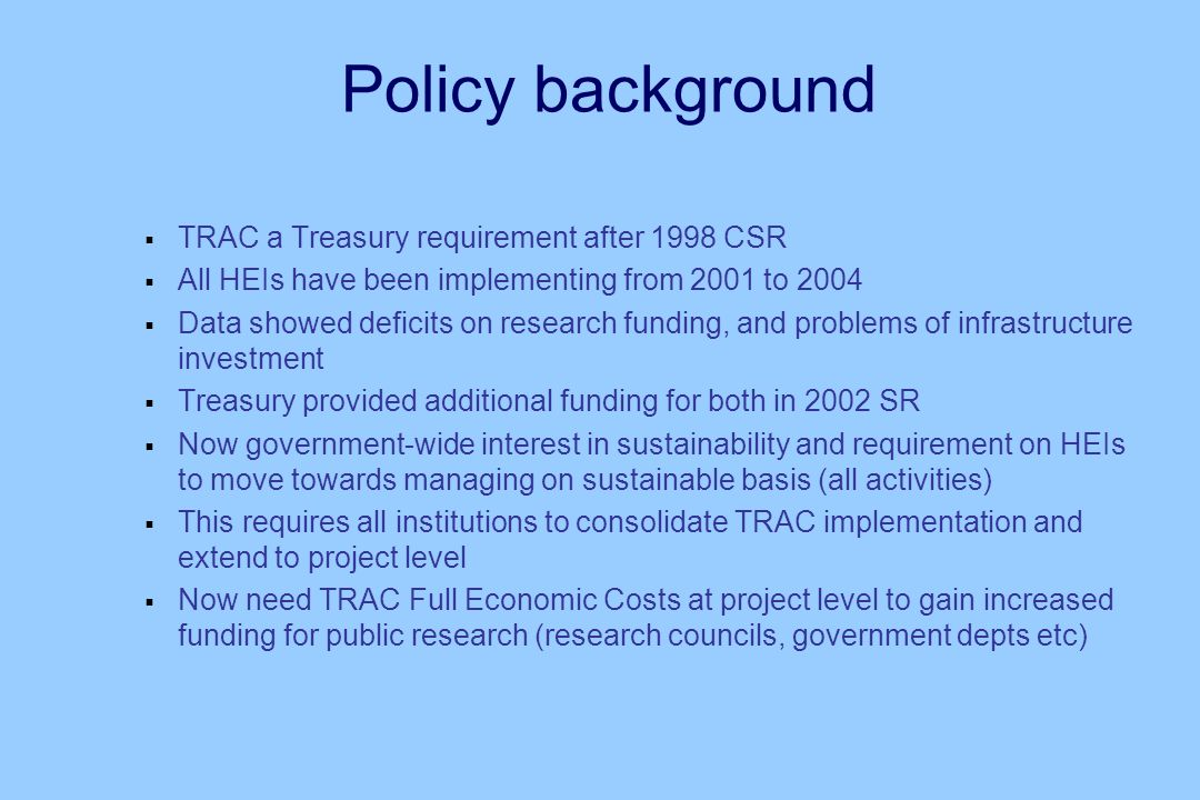 Policy background TRAC a Treasury requirement after 1998 CSR All HEIs have been implementing from 2001 to 2004 Data showed deficits on research funding, and problems of infrastructure investment Treasury provided additional funding for both in 2002 SR Now government-wide interest in sustainability and requirement on HEIs to move towards managing on sustainable basis (all activities) This requires all institutions to consolidate TRAC implementation and extend to project level Now need TRAC Full Economic Costs at project level to gain increased funding for public research (research councils, government depts etc)