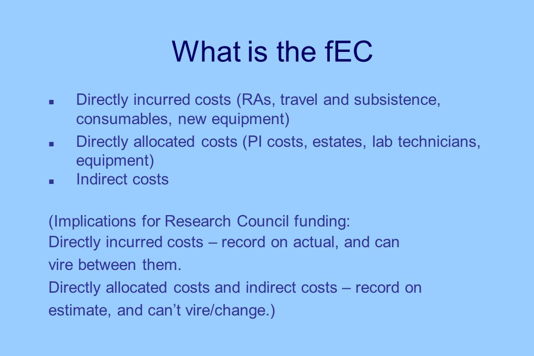 What is the fEC n Directly incurred costs (RAs, travel and subsistence, consumables, new equipment) n Directly allocated costs (PI costs, estates, lab technicians, equipment) n Indirect costs (Implications for Research Council funding: Directly incurred costs – record on actual, and can vire between them.