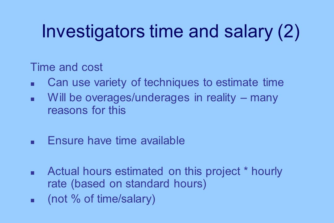Investigators time and salary (2) Time and cost n Can use variety of techniques to estimate time n Will be overages/underages in reality – many reasons for this n Ensure have time available n Actual hours estimated on this project * hourly rate (based on standard hours) n (not % of time/salary)