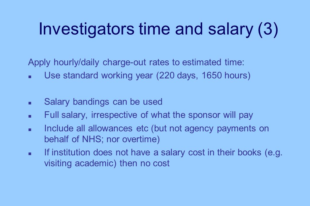 Investigators time and salary (3) Apply hourly/daily charge-out rates to estimated time: n Use standard working year (220 days, 1650 hours) n Salary bandings can be used n Full salary, irrespective of what the sponsor will pay n Include all allowances etc (but not agency payments on behalf of NHS; nor overtime) n If institution does not have a salary cost in their books (e.g.