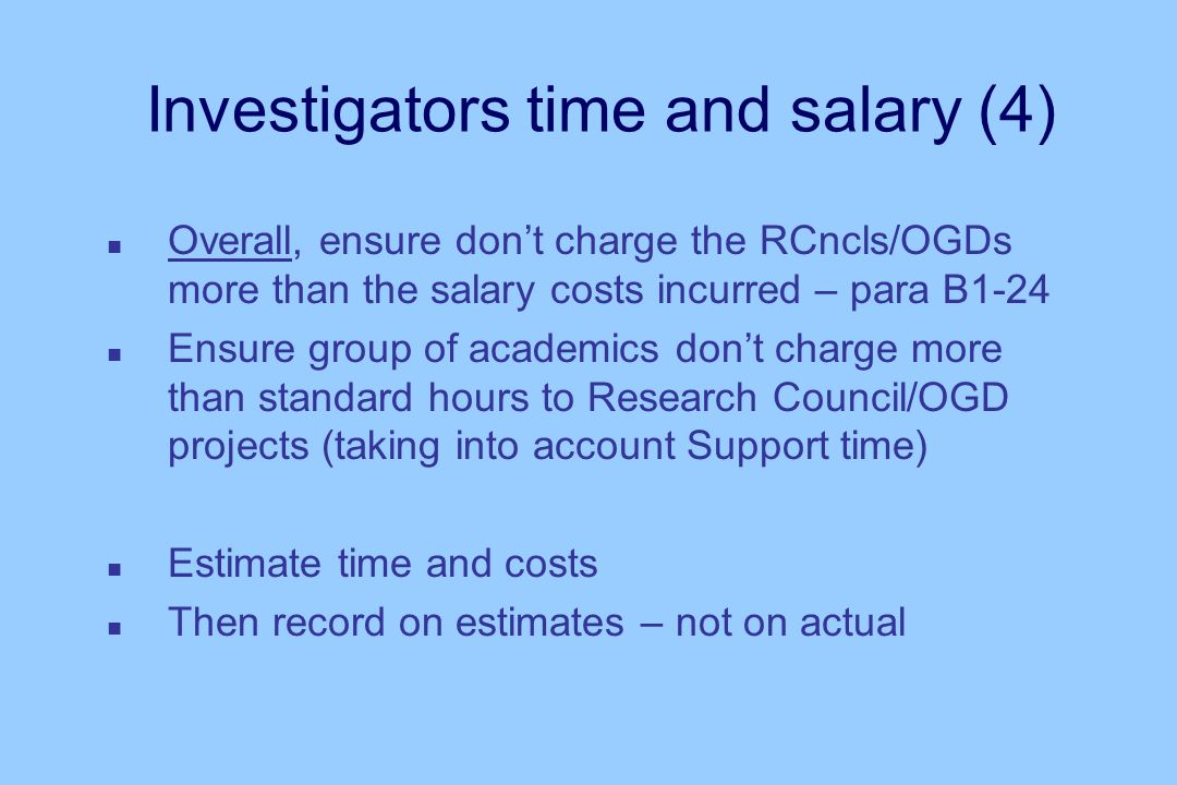 Investigators time and salary (4) n Overall, ensure dont charge the RCncls/OGDs more than the salary costs incurred – para B1-24 n Ensure group of academics dont charge more than standard hours to Research Council/OGD projects (taking into account Support time) n Estimate time and costs n Then record on estimates – not on actual
