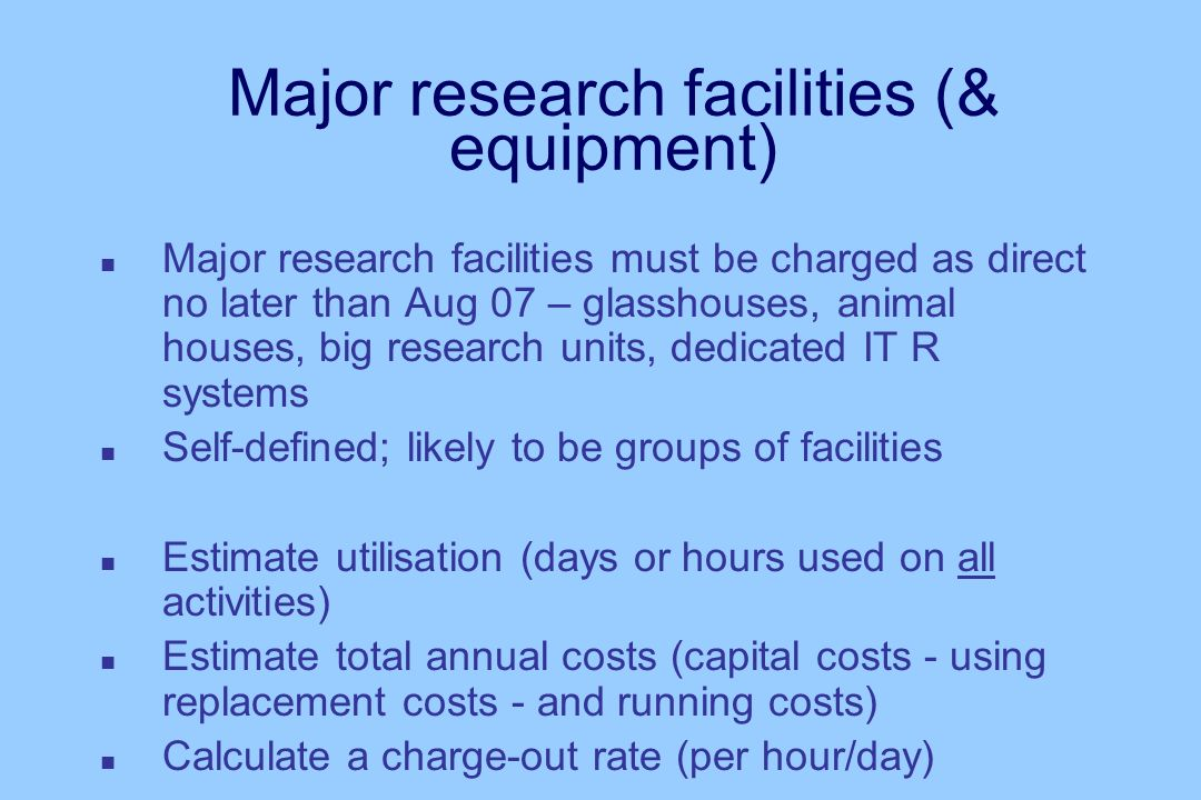 Major research facilities (& equipment) n Major research facilities must be charged as direct no later than Aug 07 – glasshouses, animal houses, big research units, dedicated IT R systems n Self-defined; likely to be groups of facilities n Estimate utilisation (days or hours used on all activities) n Estimate total annual costs (capital costs - using replacement costs - and running costs) n Calculate a charge-out rate (per hour/day)