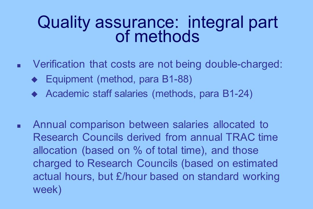 Quality assurance: integral part of methods n Verification that costs are not being double-charged: u Equipment (method, para B1-88) u Academic staff salaries (methods, para B1-24) n Annual comparison between salaries allocated to Research Councils derived from annual TRAC time allocation (based on % of total time), and those charged to Research Councils (based on estimated actual hours, but £/hour based on standard working week)