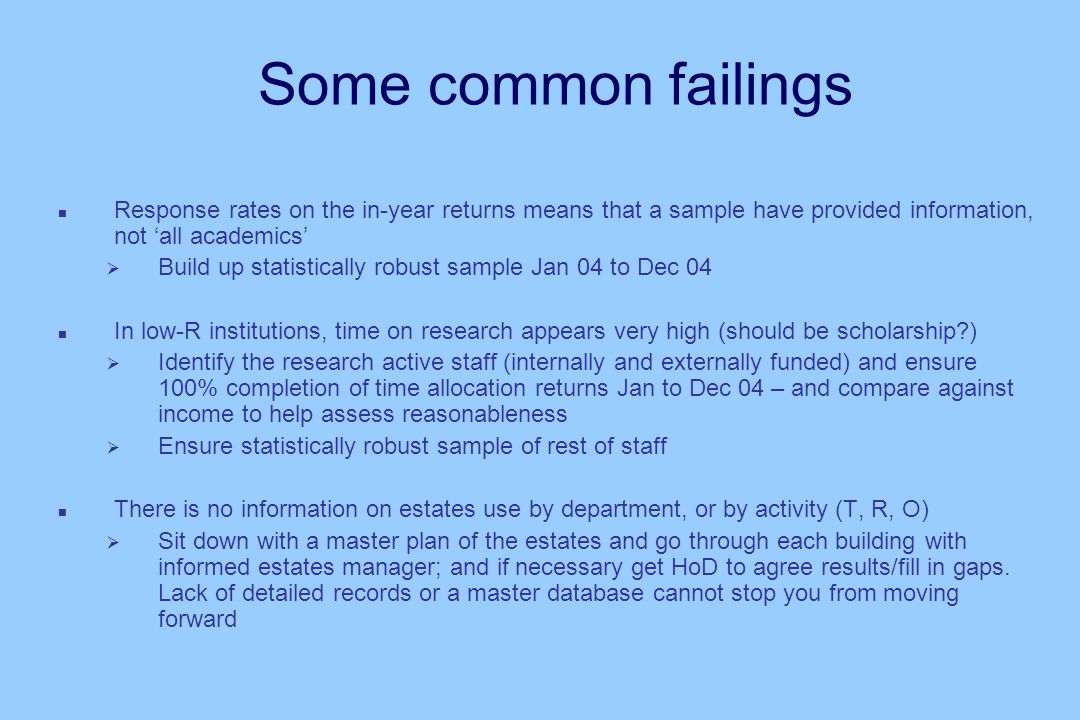 Some common failings n Response rates on the in-year returns means that a sample have provided information, not all academics Build up statistically robust sample Jan 04 to Dec 04 n In low-R institutions, time on research appears very high (should be scholarship?) Identify the research active staff (internally and externally funded) and ensure 100% completion of time allocation returns Jan to Dec 04 – and compare against income to help assess reasonableness Ensure statistically robust sample of rest of staff n There is no information on estates use by department, or by activity (T, R, O) Sit down with a master plan of the estates and go through each building with informed estates manager; and if necessary get HoD to agree results/fill in gaps.