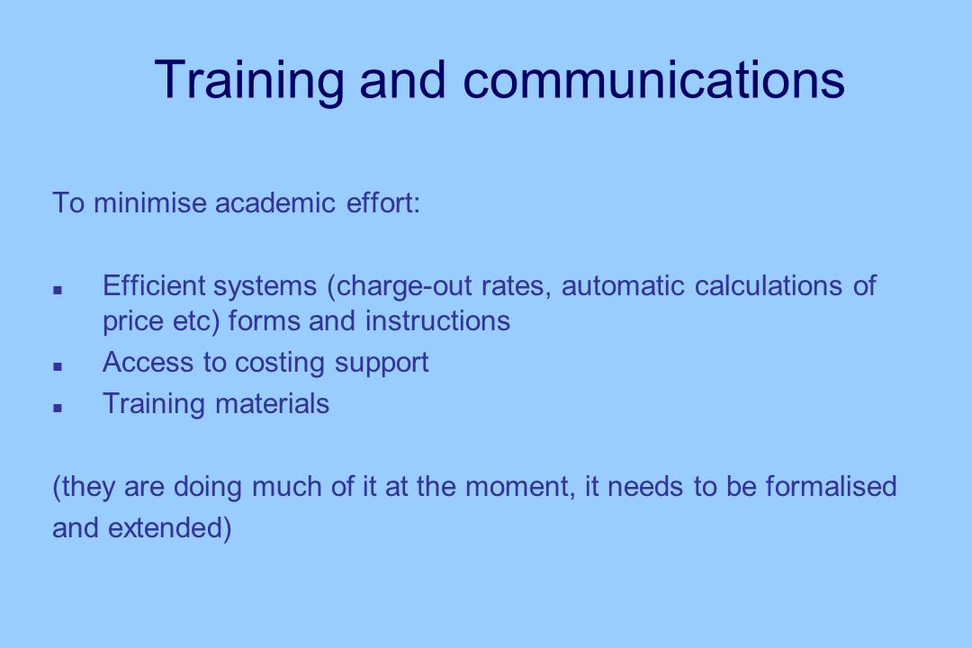 Training and communications To minimise academic effort: n Efficient systems (charge-out rates, automatic calculations of price etc) forms and instructions n Access to costing support n Training materials (they are doing much of it at the moment, it needs to be formalised and extended)