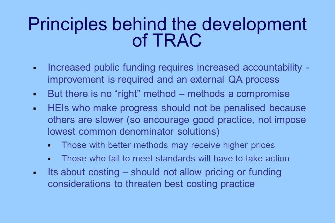 Principles behind the development of TRAC Increased public funding requires increased accountability - improvement is required and an external QA process But there is no right method – methods a compromise HEIs who make progress should not be penalised because others are slower (so encourage good practice, not impose lowest common denominator solutions) Those with better methods may receive higher prices Those who fail to meet standards will have to take action Its about costing – should not allow pricing or funding considerations to threaten best costing practice