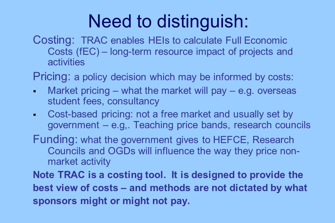 Need to distinguish: Costing: TRAC enables HEIs to calculate Full Economic Costs (fEC) – long-term resource impact of projects and activities Pricing: a policy decision which may be informed by costs: Market pricing – what the market will pay – e.g.
