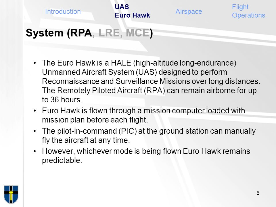 System (RPA, LRE, MCE) The Euro Hawk is a HALE (high-altitude long-endurance) Unmanned Aircraft System (UAS) designed to perform Reconnaissance and Su