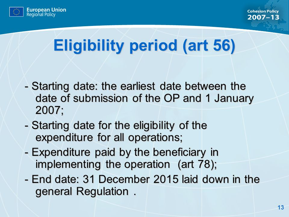13 Eligibility period (art 56) - Starting date: the earliest date between the date of submission of the OP and 1 January 2007; - Starting date for the eligibility of the expenditure for all operations; - Expenditure paid by the beneficiary in implementing the operation (art 78); - End date: 31 December 2015 laid down in the general Regulation.