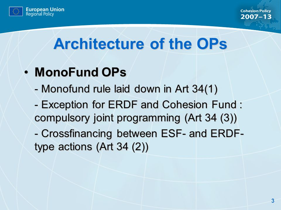3 Architecture of the OPs MonoFund OPsMonoFund OPs - Monofund rule laid down in Art 34(1) - Exception for ERDF and Cohesion Fund : compulsory joint programming (Art 34 (3)) - Crossfinancing between ESF- and ERDF- type actions (Art 34 (2))