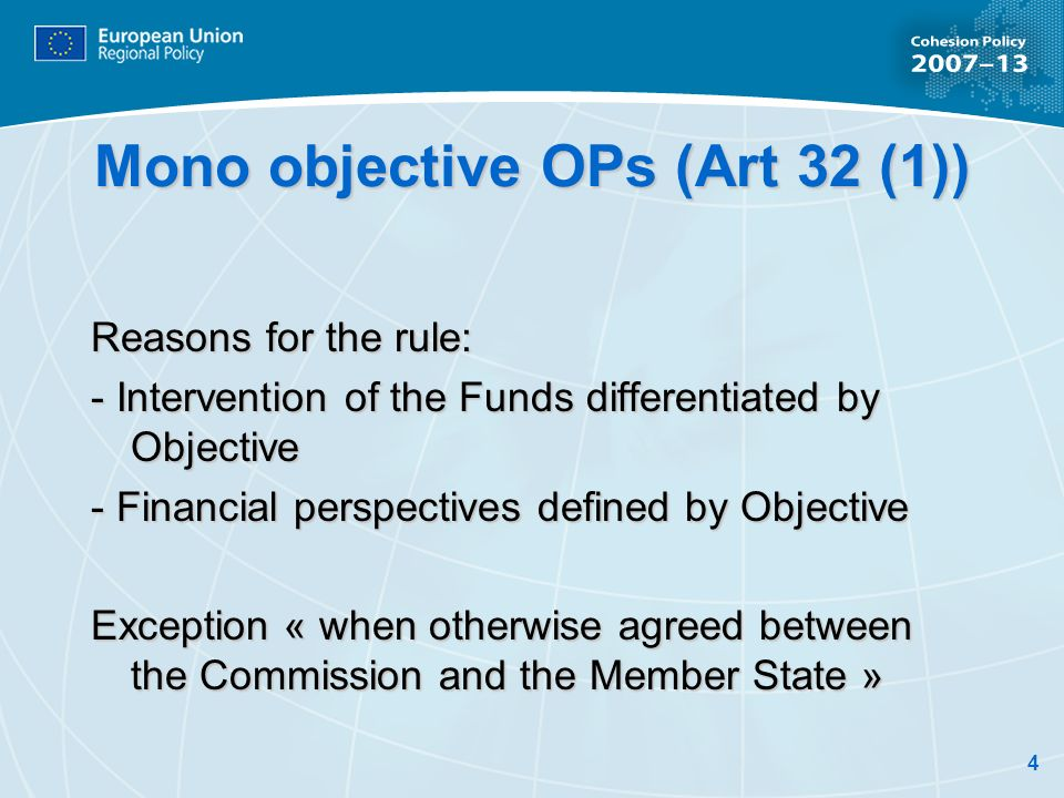 4 Mono objective OPs (Art 32 (1)) Reasons for the rule: - Intervention of the Funds differentiated by Objective - Financial perspectives defined by Objective Exception « when otherwise agreed between the Commission and the Member State »
