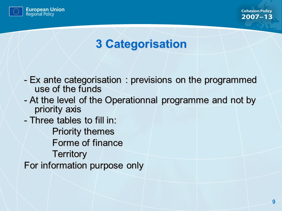 9 3 Categorisation - Ex ante categorisation : previsions on the programmed use of the funds - At the level of the Operationnal programme and not by priority axis - Three tables to fill in: Priority themes Forme of finance Territory For information purpose only