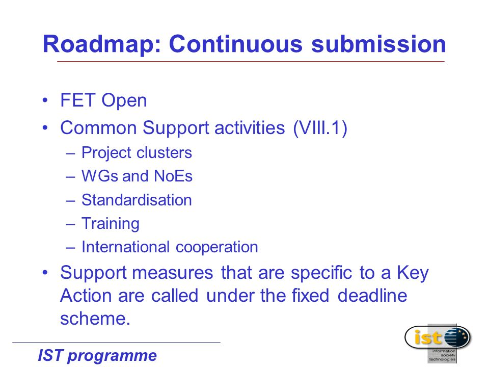 IST programme Roadmap: Continuous submission FET Open Common Support activities (VIII.1) –Project clusters –WGs and NoEs –Standardisation –Training –International cooperation Support measures that are specific to a Key Action are called under the fixed deadline scheme.
