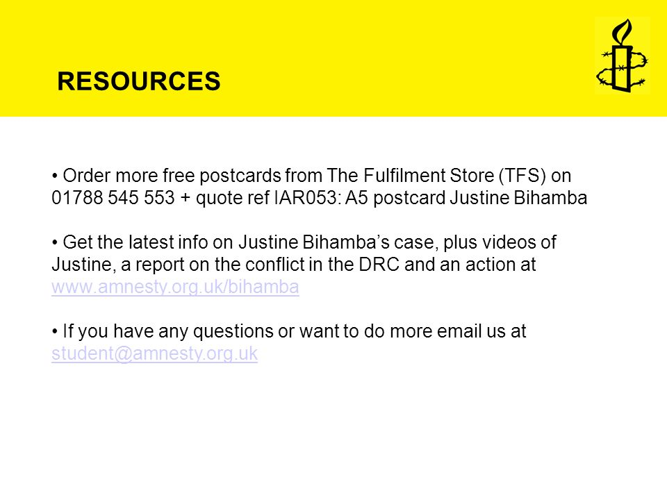 RESOURCES Order more free postcards from The Fulfilment Store (TFS) on 01788 545 553 + quote ref IAR053: A5 postcard Justine Bihamba Get the latest info on Justine Bihambas case, plus videos of Justine, a report on the conflict in the DRC and an action at www.amnesty.org.uk/bihamba www.amnesty.org.uk/bihamba If you have any questions or want to do more email us at student@amnesty.org.uk student@amnesty.org.uk