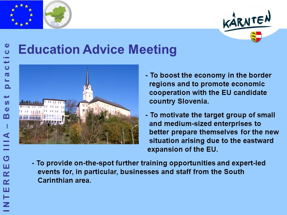 I N T E R R E G I I I A – B e s t p r a c t i c e Education Advice Meeting - To boost the economy in the border regions and to promote economic cooperation with the EU candidate country Slovenia.
