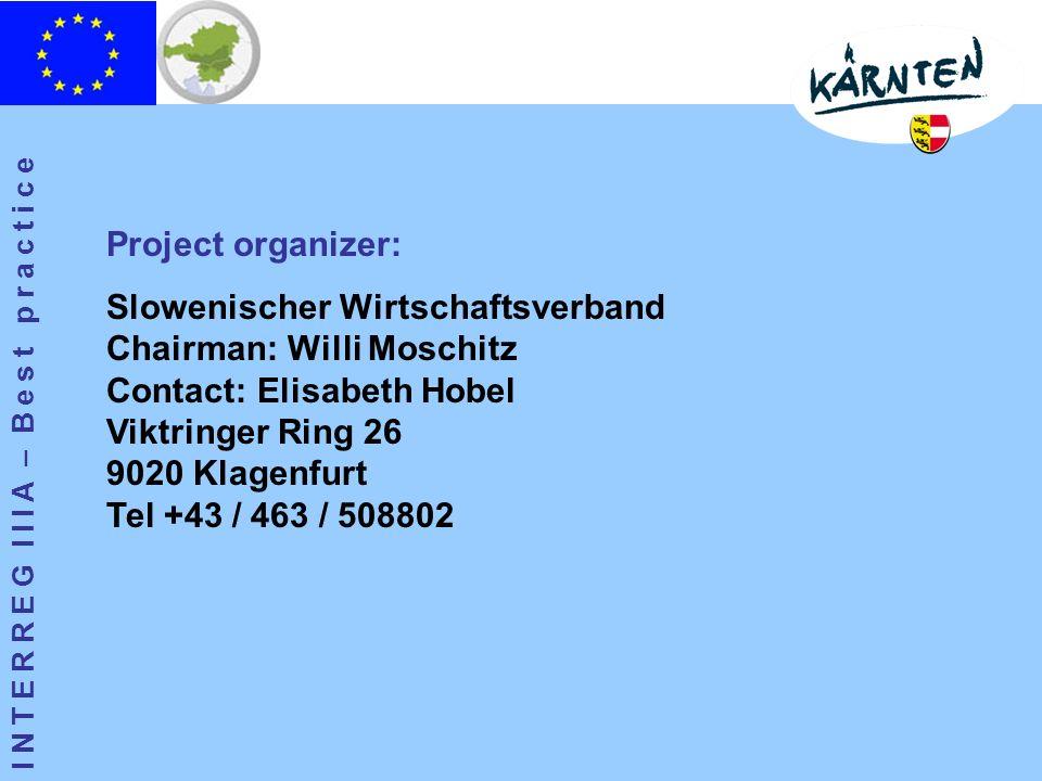 I N T E R R E G I I I A – B e s t p r a c t i c e Project organizer: Slowenischer Wirtschaftsverband Chairman: Willi Moschitz Contact: Elisabeth Hobel Viktringer Ring 26 9020 Klagenfurt Tel +43 / 463 / 508802
