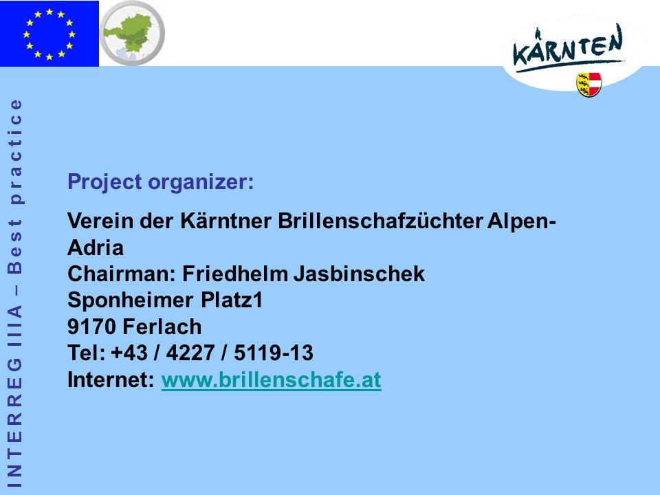 I N T E R R E G I I I A – B e s t p r a c t i c e Project organizer: Verein der Kärntner Brillenschafzüchter Alpen- Adria Chairman: Friedhelm Jasbinschek Sponheimer Platz1 9170 Ferlach Tel: +43 / 4227 / 5119-13 Internet: www.brillenschafe.atwww.brillenschafe.at