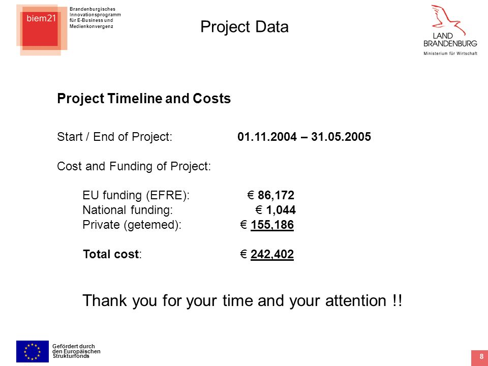 Brandenburgisches Innovationsprogramm für E-Business und Medienkonvergenz Gefördert durch den Europäischen Strukturfonds 8 Project Data Project Timeline and Costs Start / End of Project: – Cost and Funding of Project: EU funding (EFRE): 86,172 National funding: 1,044 Private (getemed): 155,186 Total cost: 242,402 Thank you for your time and your attention !!