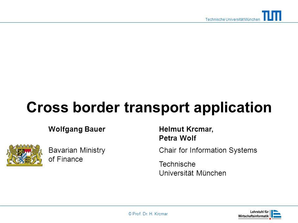 Technische Universität München © Prof. Dr. H. Krcmar Cross border transport application Wolfgang BauerHelmut Krcmar, Petra Wolf Bavarian Ministry of F
