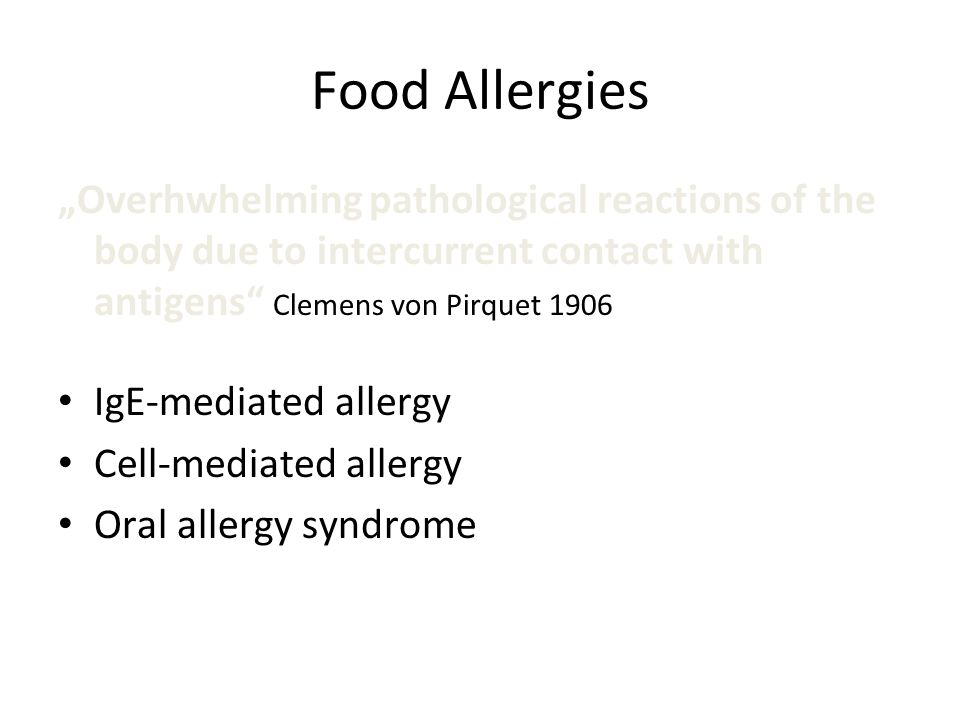 Food Allergies Overhwhelming pathological reactions of the body due to intercurrent contact with antigens Clemens von Pirquet 1906 IgE-mediated allerg
