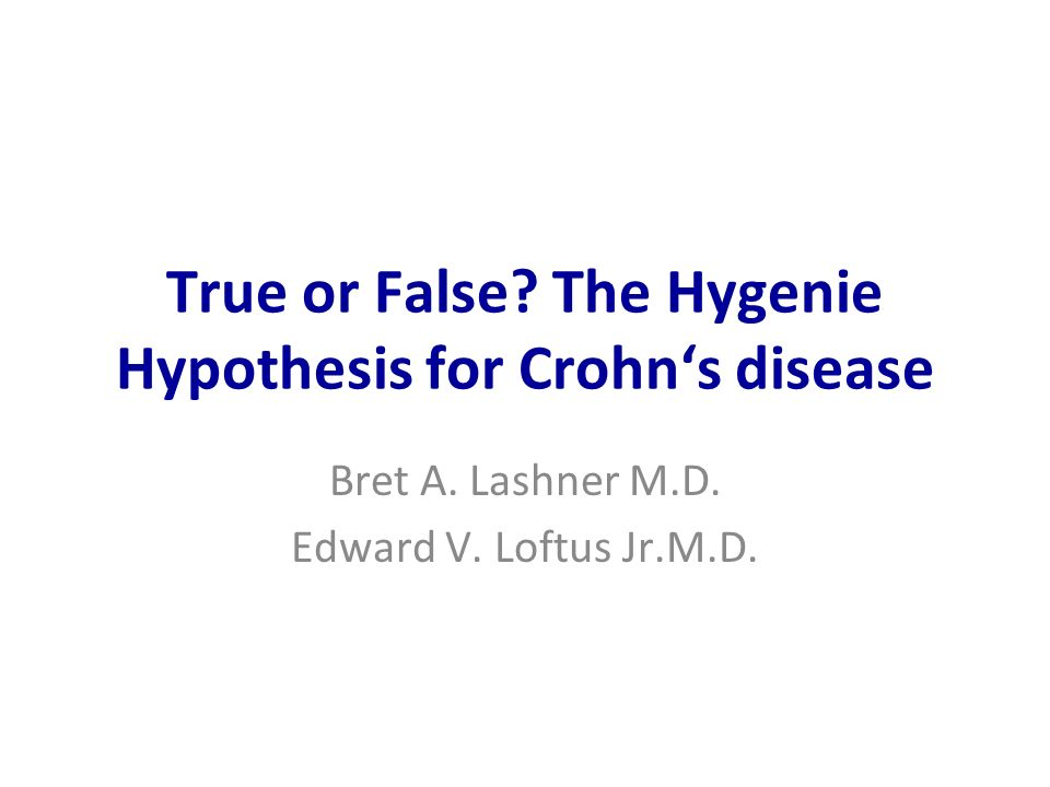 True or False? The Hygenie Hypothesis for Crohns disease Bret A. Lashner M.D. Edward V. Loftus Jr.M.D.