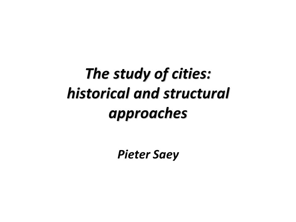 The study of cities: historical and structural approaches Pieter Saey