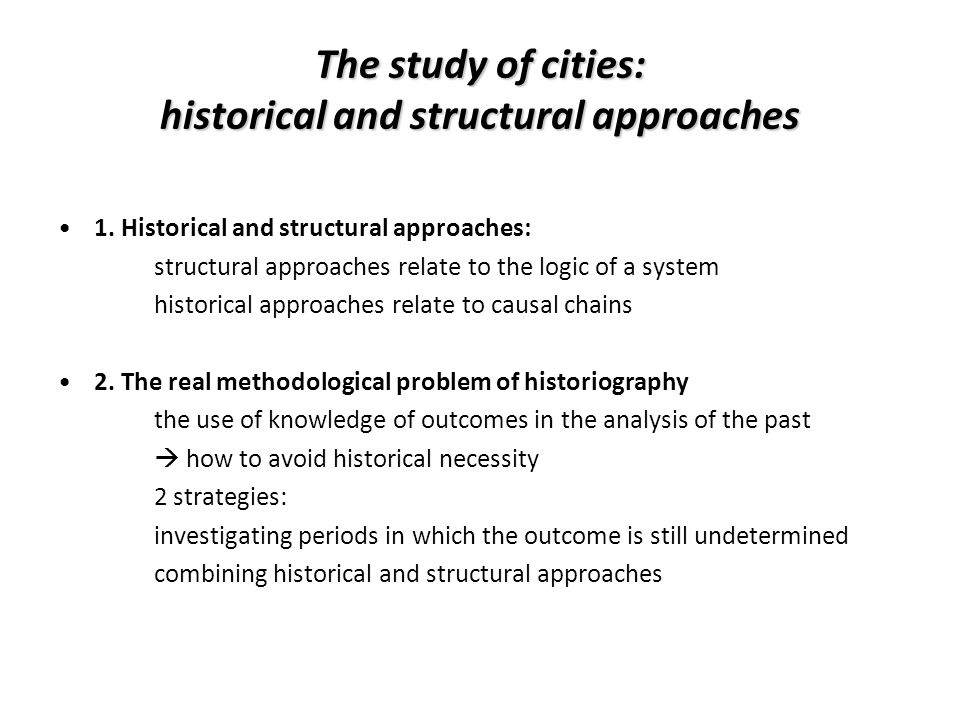 The study of cities: historical and structural approaches 1. Historical and structural approaches: structural approaches relate to the logic of a syst
