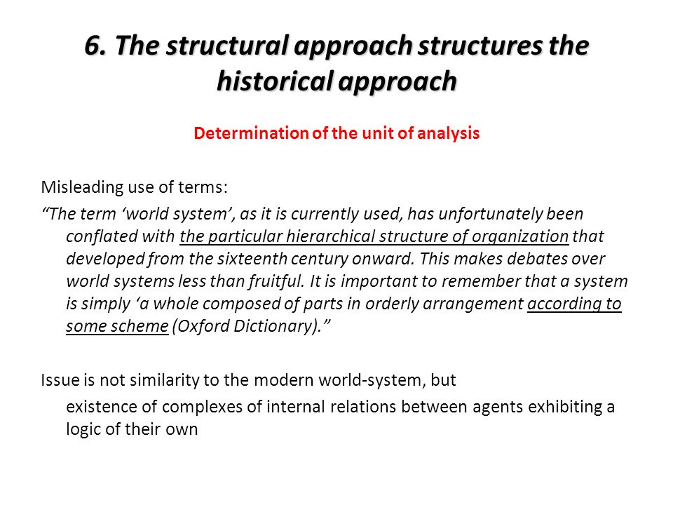 6. The structural approach structures the historical approach Determination of the unit of analysis Misleading use of terms: The term world system, as