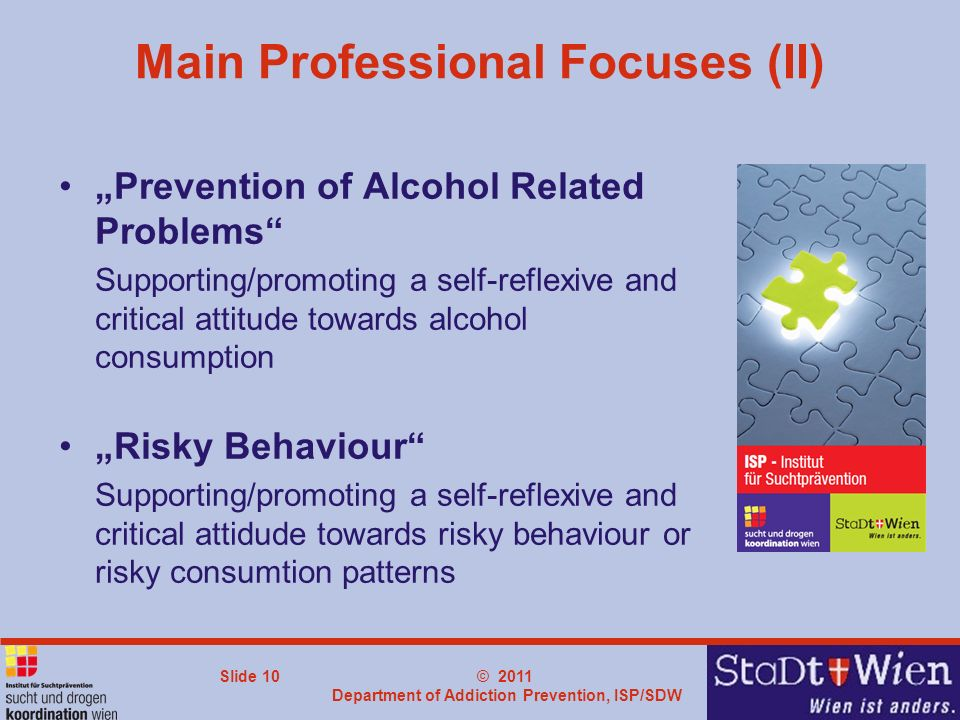 © 2011 Department of Addiction Prevention, ISP/SDW Slide 10 Main Professional Focuses (II) Prevention of Alcohol Related Problems Supporting/promoting
