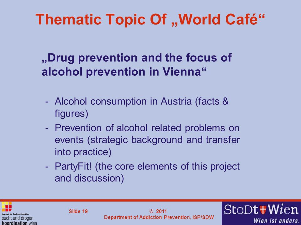 © 2011 Department of Addiction Prevention, ISP/SDW Slide 19 Thematic Topic Of World Café Drug prevention and the focus of alcohol prevention in Vienna -Alcohol consumption in Austria (facts & figures) -Prevention of alcohol related problems on events (strategic background and transfer into practice) -PartyFit.