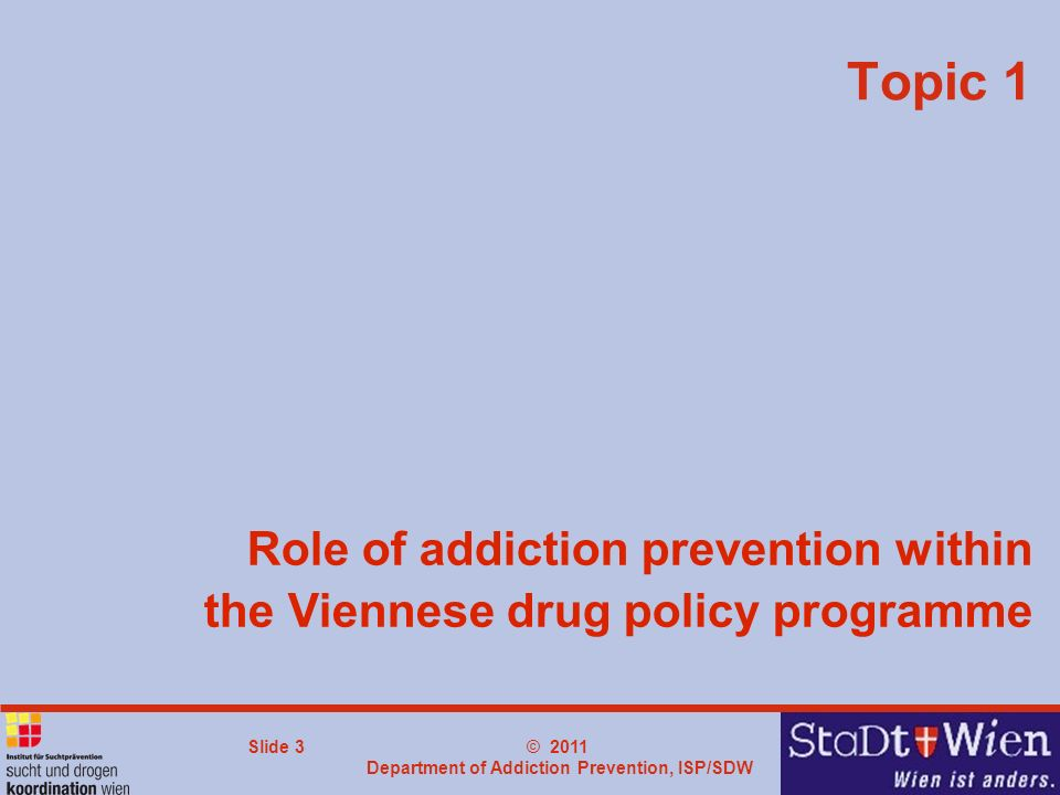 © 2011 Department of Addiction Prevention, ISP/SDW Slide 3 Role of addiction prevention within the Viennese drug policy programme Topic 1