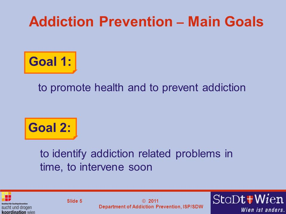© 2011 Department of Addiction Prevention, ISP/SDW Slide 5 Addiction Prevention – Main Goals to promote health and to prevent addiction Goal 1: Goal 2