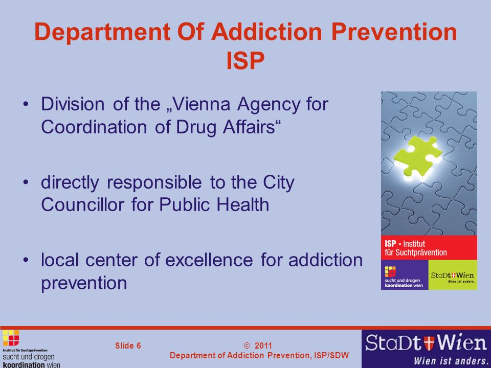 © 2011 Department of Addiction Prevention, ISP/SDW Slide 6 Department Of Addiction Prevention ISP Division of the Vienna Agency for Coordination of Drug Affairs directly responsible to the City Councillor for Public Health local center of excellence for addiction prevention