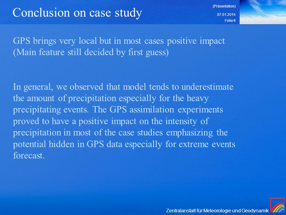 Zentralanstalt für Meteorologie und Geodynamik 07.01.2014 (Präsentation) Folie 6 Conclusion on case study GPS brings very local but in most cases positive impact (Main feature still decided by first guess) In general, we observed that model tends to underestimate the amount of precipitation especially for the heavy precipitating events.