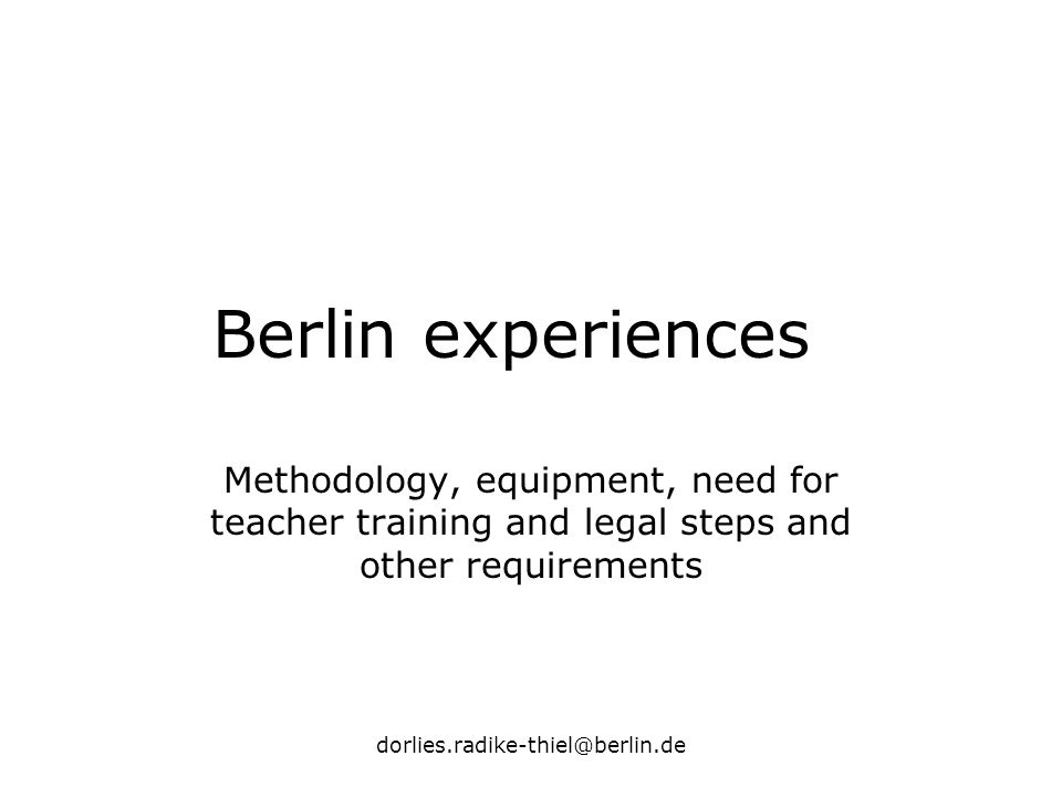 dorlies.radike-thiel@berlin.de Berlin experiences Methodology, equipment, need for teacher training and legal steps and other requirements