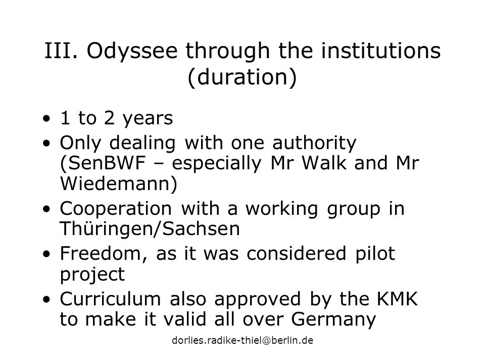 dorlies.radike-thiel@berlin.de III. Odyssee through the institutions (duration) 1 to 2 years Only dealing with one authority (SenBWF – especially Mr W