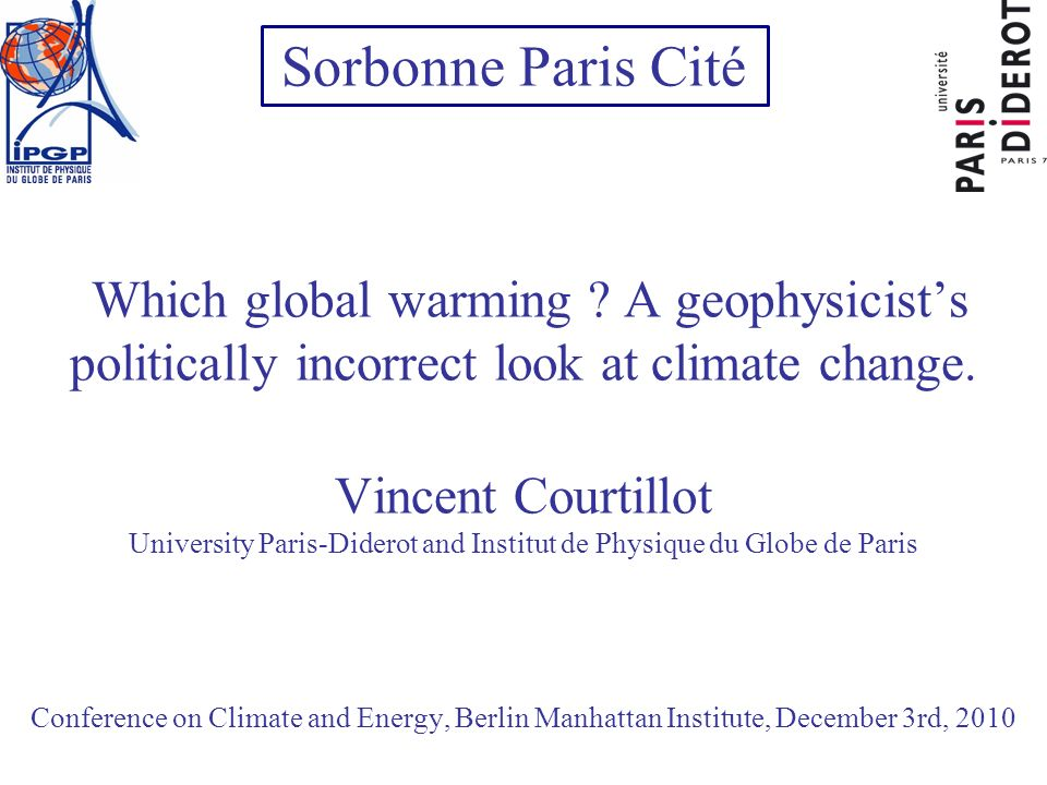 Which global warming ? A geophysicists politically incorrect look at climate change. Vincent Courtillot University Paris-Diderot and Institut de Physi