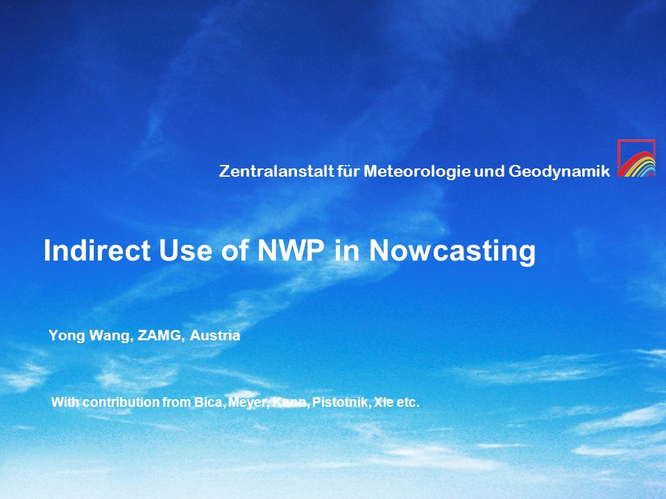Zentralanstalt für Meteorologie und Geodynamik Indirect Use of NWP in Nowcasting Yong Wang, ZAMG, Austria With contribution from Bica, Meyer, Kann, Pi