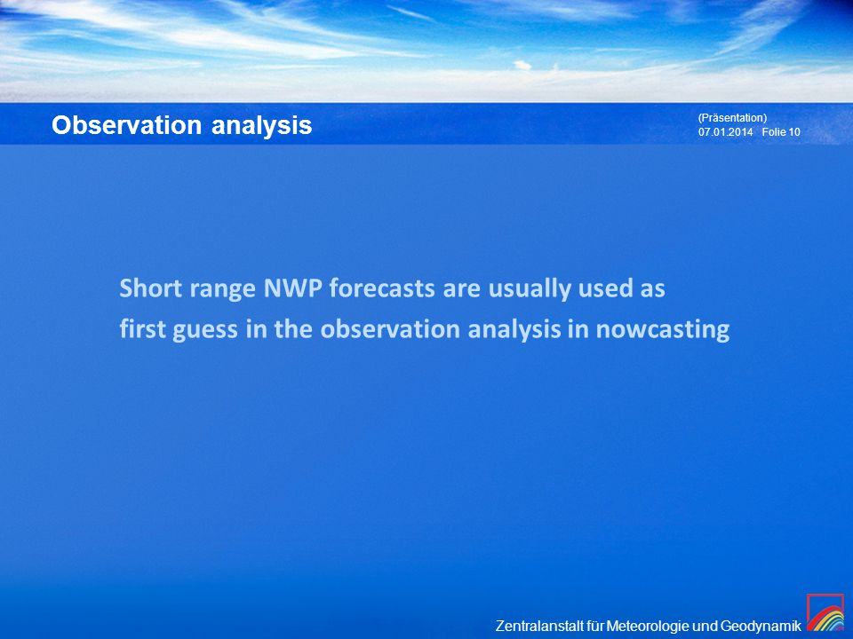 Zentralanstalt für Meteorologie und Geodynamik Observation analysis 07.01.2014 (Präsentation) Folie 10 Short range NWP forecasts are usually used as f
