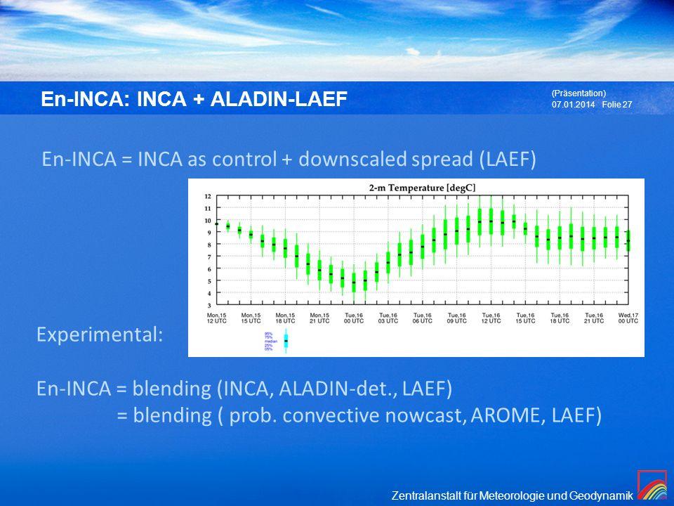 Zentralanstalt für Meteorologie und Geodynamik En-INCA: INCA + ALADIN-LAEF 07.01.2014 (Präsentation) Folie 27 Experimental: En-INCA = blending (INCA,