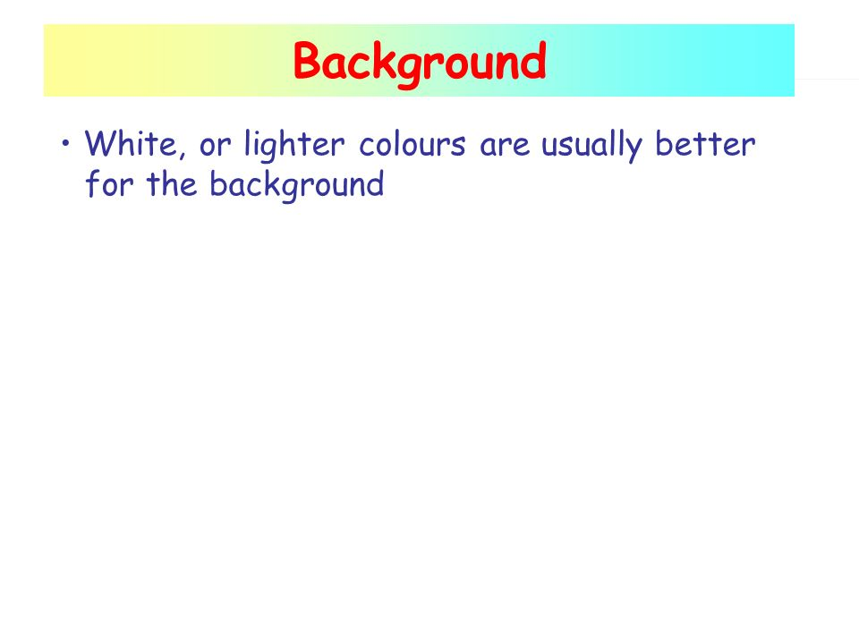 Background White, or lighter colours are usually better for the background