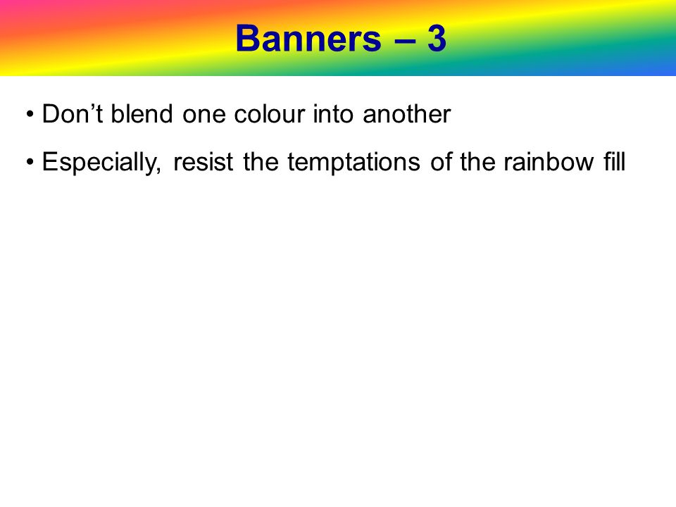 Banners – 3 Dont blend one colour into another Especially, resist the temptations of the rainbow fill