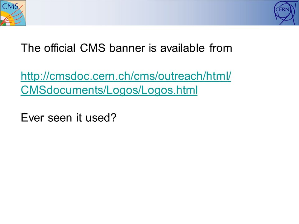 The official CMS banner is available from http://cmsdoc.cern.ch/cms/outreach/html/ CMSdocuments/Logos/Logos.html Ever seen it used