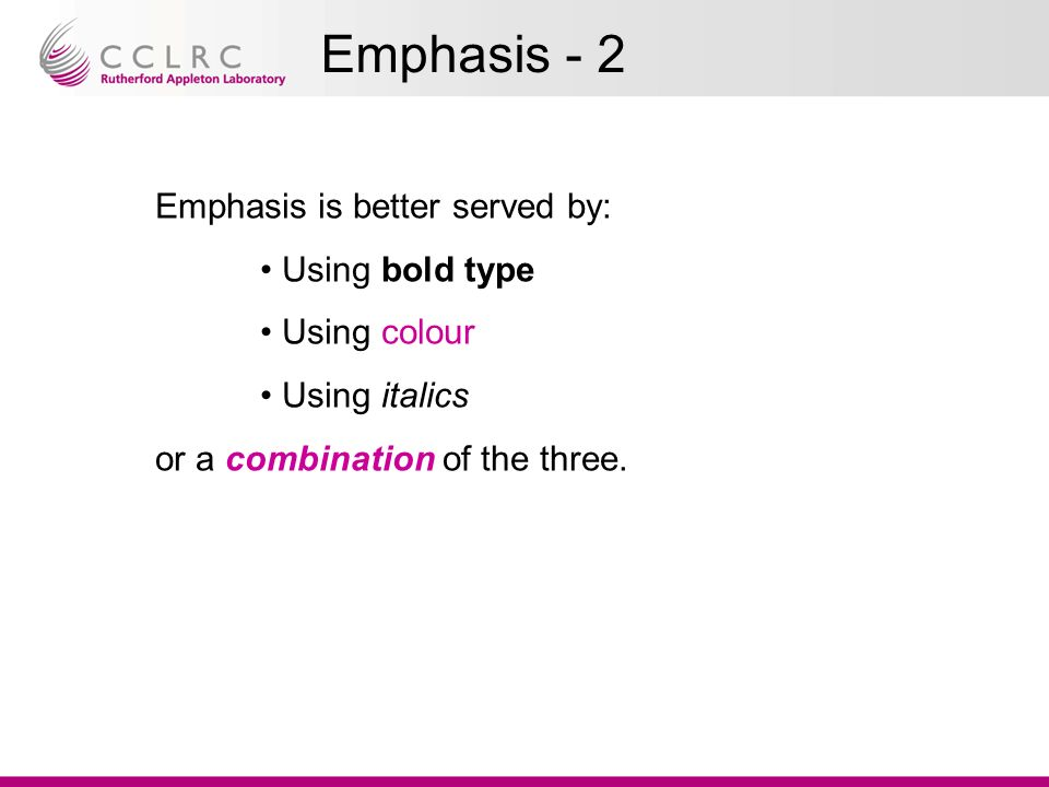 Emphasis - 2 Emphasis is better served by: Using bold type Using colour Using italics or a combination of the three.