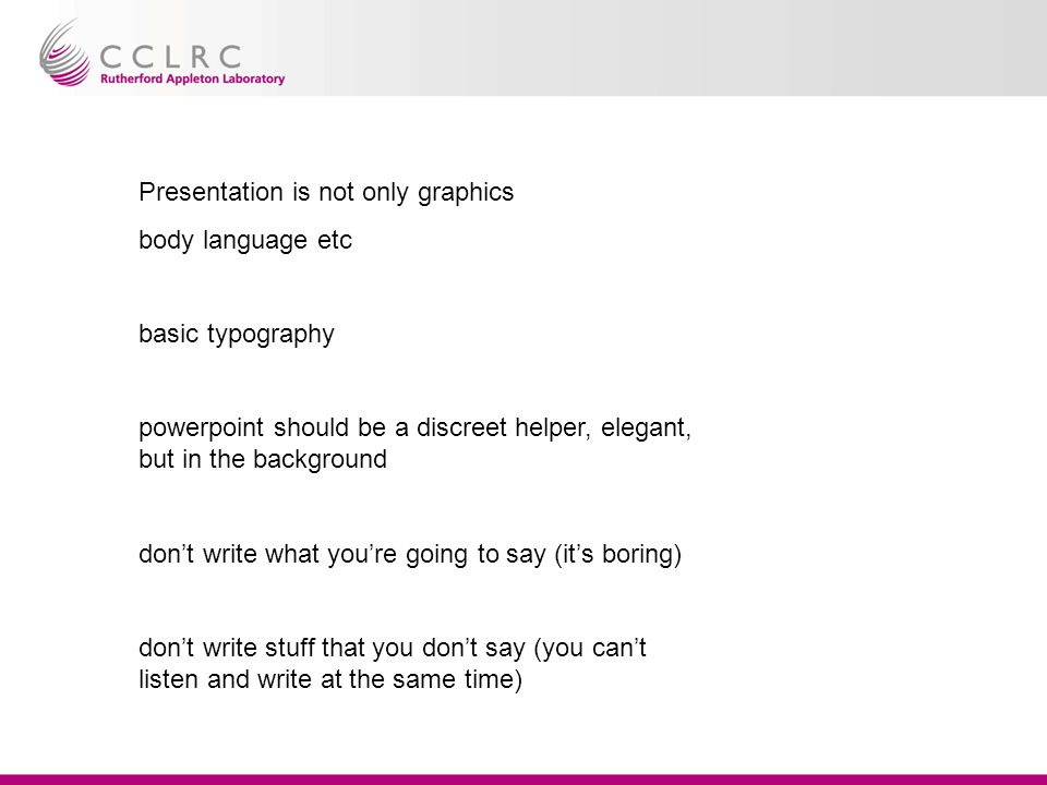 Presentation is not only graphics body language etc basic typography powerpoint should be a discreet helper, elegant, but in the background dont write what youre going to say (its boring) dont write stuff that you dont say (you cant listen and write at the same time)