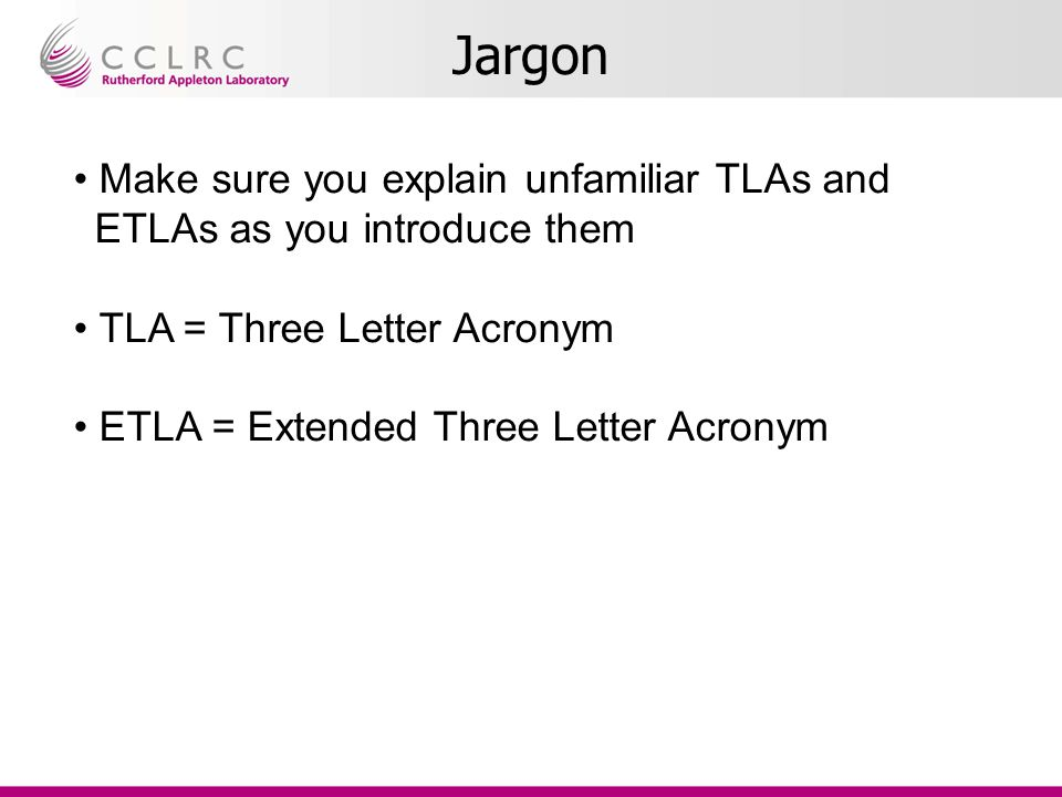 Jargon Make sure you explain unfamiliar TLAs and ETLAs as you introduce them TLA = Three Letter Acronym ETLA = Extended Three Letter Acronym